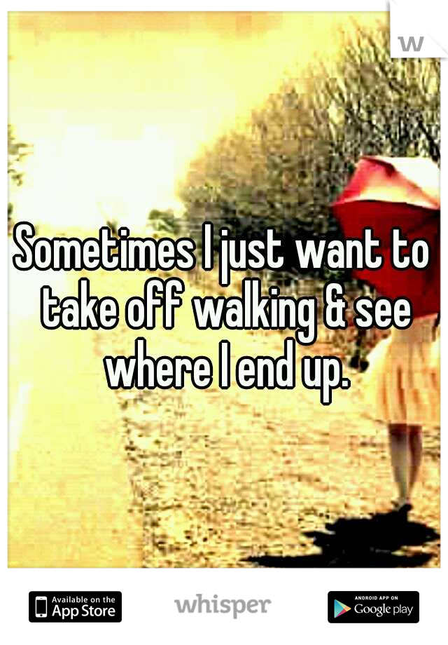 Sometimes I just want to take off walking & see where I end up.
