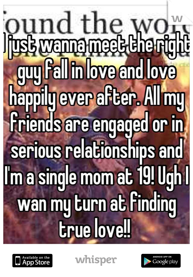 I just wanna meet the right guy fall in love and love happily ever after. All my friends are engaged or in serious relationships and I'm a single mom at 19! Ugh I wan my turn at finding true love!!