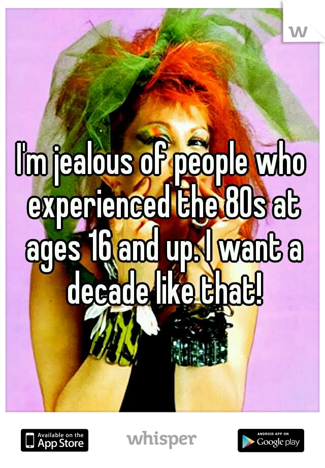 I'm jealous of people who experienced the 80s at ages 16 and up. I want a decade like that!