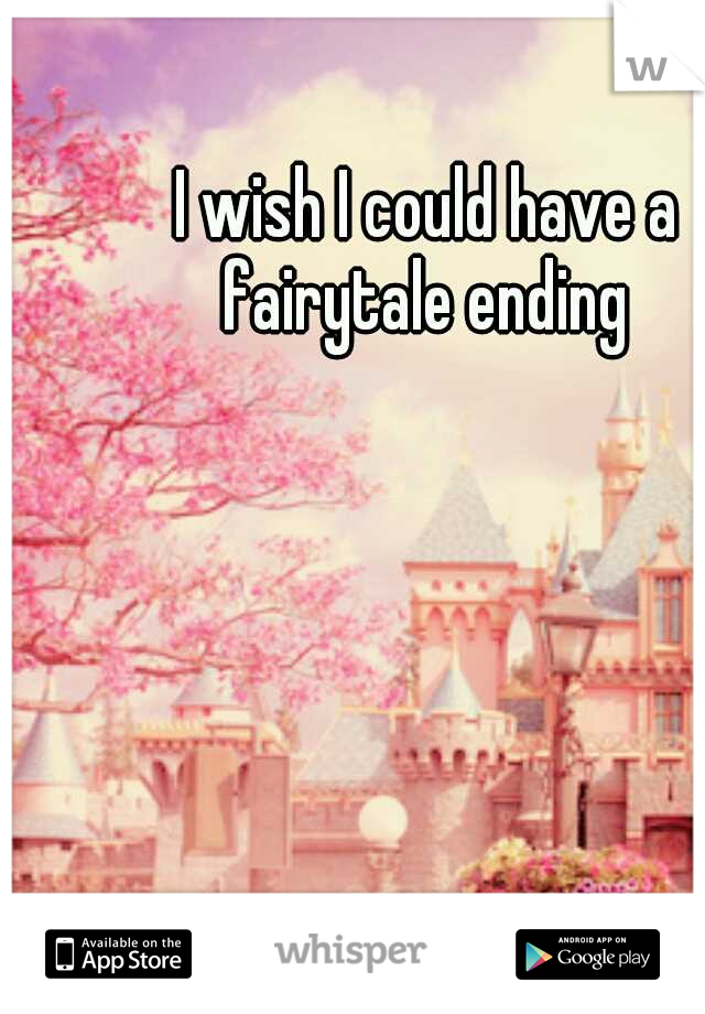 I wish I could have a fairytale ending