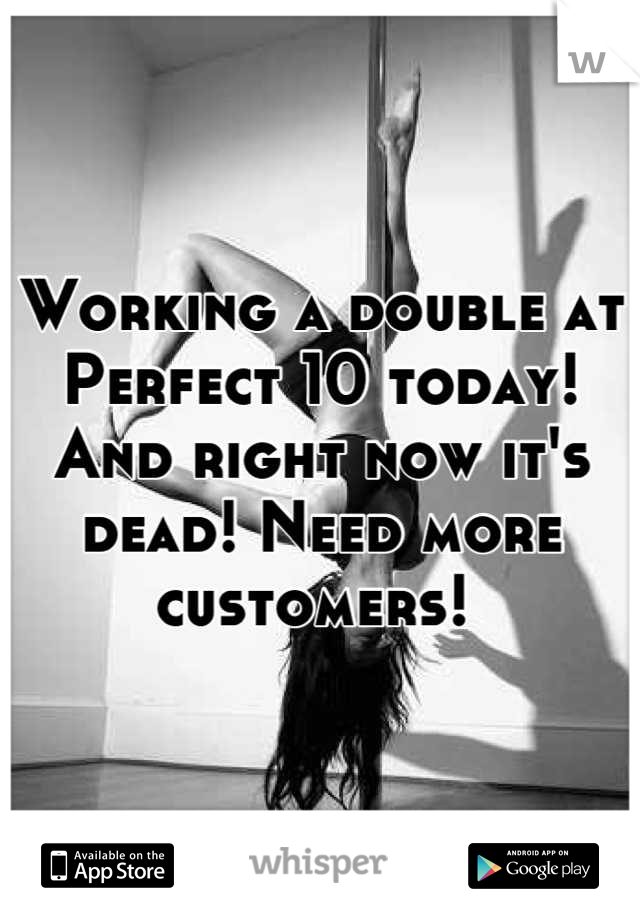Working a double at Perfect 10 today! And right now it's dead! Need more customers!