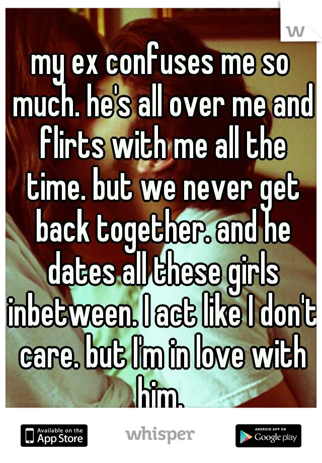 my ex confuses me so much. he's all over me and flirts with me all the time. but we never get back together. and he dates all these girls inbetween. I act like I don't care. but I'm in love with him.