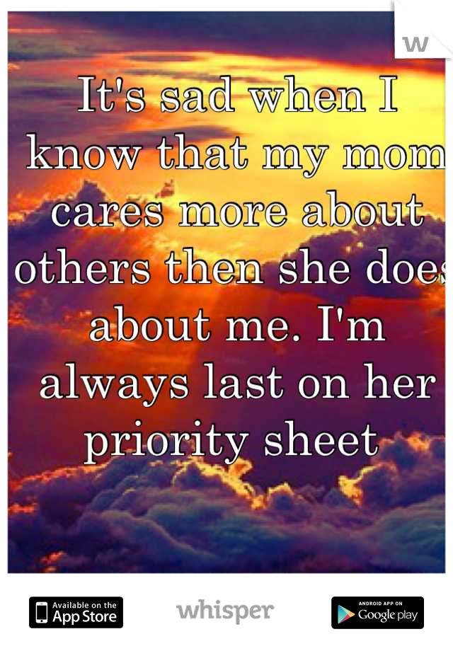It's sad when I know that my mom cares more about others then she does about me. I'm always last on her priority sheet