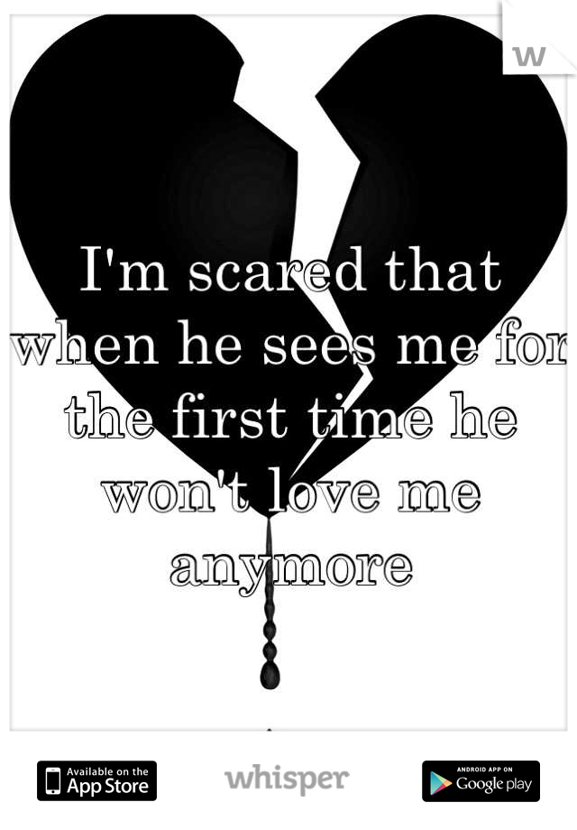 I'm scared that when he sees me for the first time he won't love me anymore