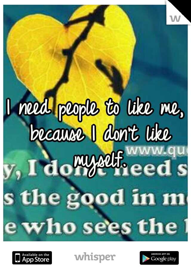 I need people to like me, because I don't like myself.