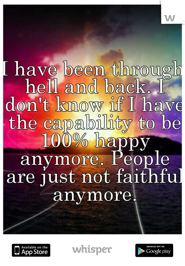 I have been through hell and back. I don't know if I have the capability to be 100% happy anymore. People are just not faithful anymore.