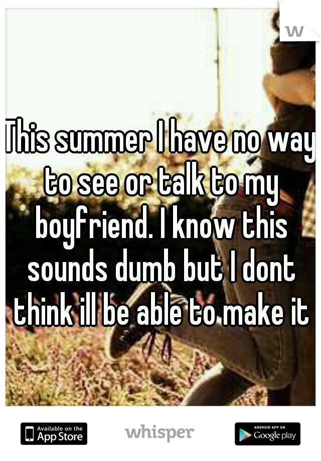 This summer I have no way to see or talk to my boyfriend. I know this sounds dumb but I dont think ill be able to make it