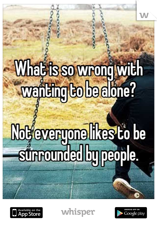 What is so wrong with wanting to be alone?  Not everyone likes to be surrounded by people.