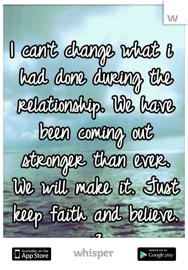 I can't change what i had done during the relationship. We have been coming out stronger than ever. We will make it. Just keep faith and believe. <3