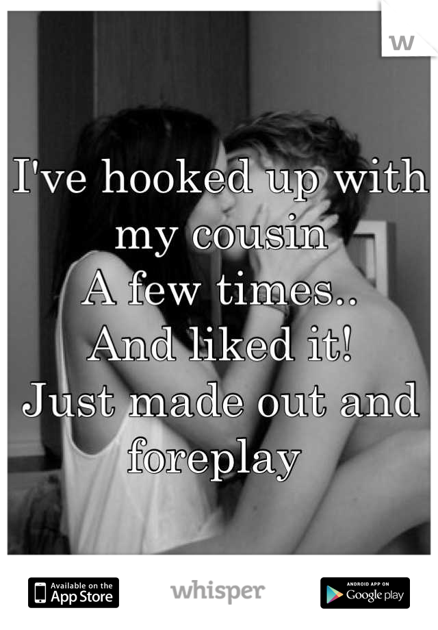 I've hooked up with my cousin  A few times..  And liked it! Just made out and foreplay