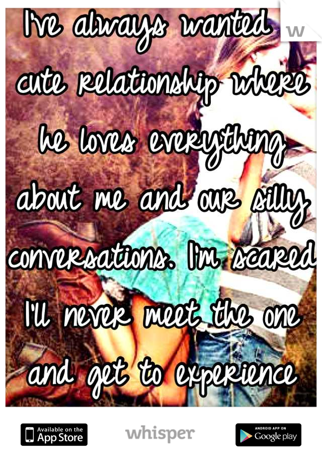 I've always wanted a cute relationship where he loves everything about me and our silly conversations. I'm scared I'll never meet the one and get to experience marriage..