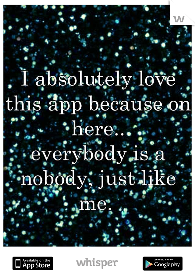 I absolutely love this app because on here..  everybody is a nobody, just like me.