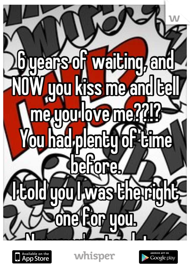 6 years of waiting, and NOW you kiss me and tell me you love me??!? You had plenty of time before.  I told you I was the right one for you.  Now you're too late.