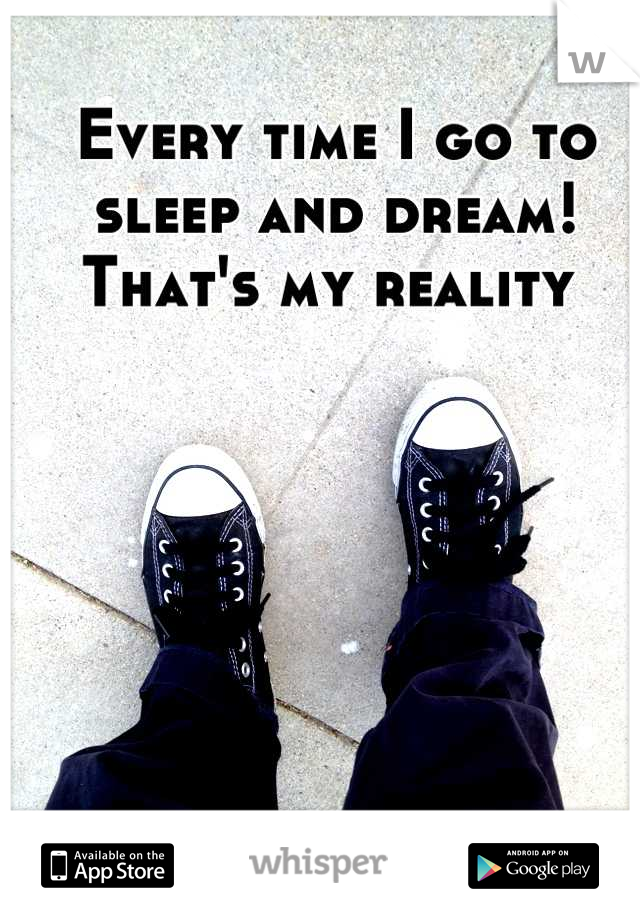 Every time I go to sleep and dream! That's my reality