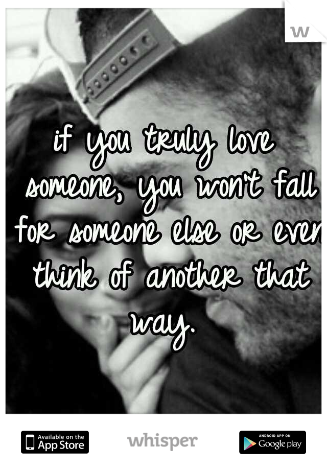 if you truly love someone, you won't fall for someone else or even think of another that way.