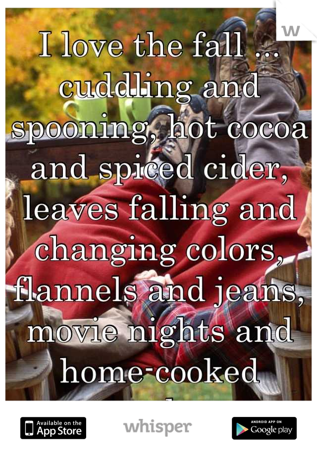 I love the fall ... cuddling and spooning, hot cocoa and spiced cider, leaves falling and changing colors, flannels and jeans, movie nights and home-cooked meals...