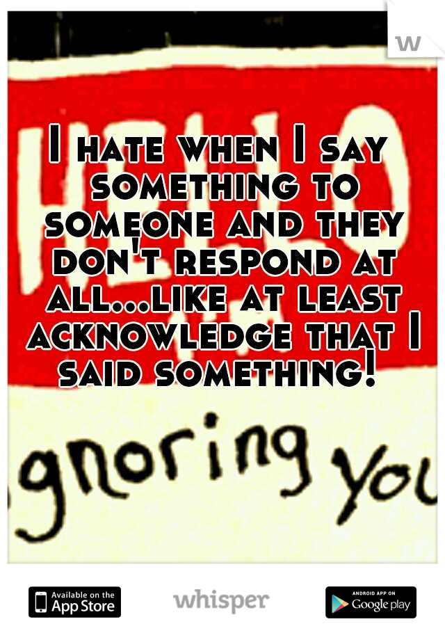 I hate when I say something to someone and they don't respond at all...like at least acknowledge that I said something!