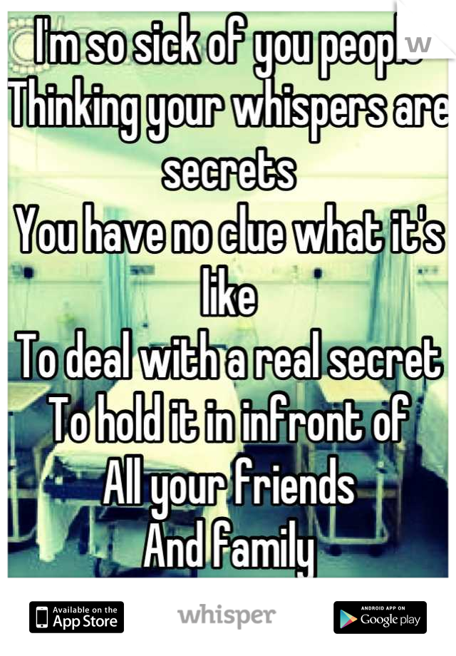 I'm so sick of you people Thinking your whispers are secrets You have no clue what it's like To deal with a real secret To hold it in infront of All your friends  And family ...