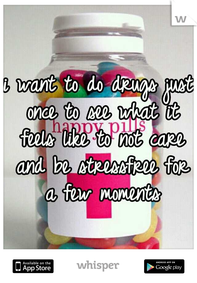 i want to do drugs just once to see what it feels like to not care and be stressfree for a few moments