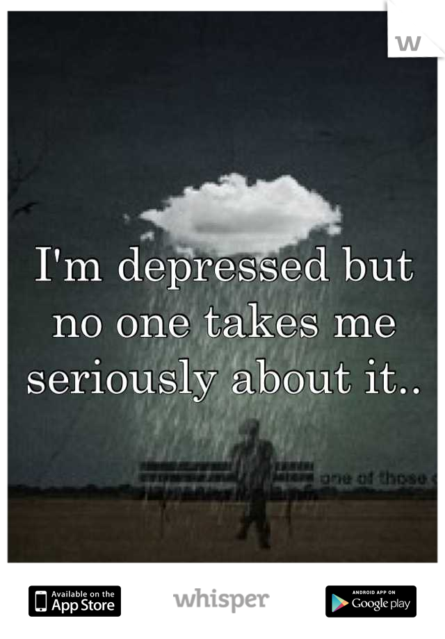 I'm depressed but no one takes me seriously about it..