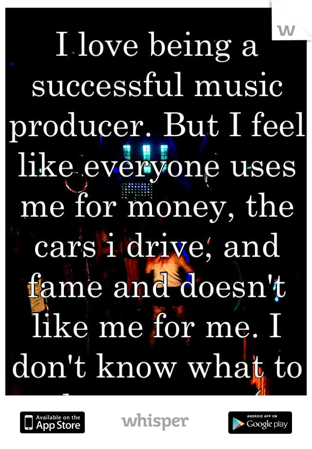 I love being a successful music producer. But I feel like everyone uses me for money, the cars i drive, and fame and doesn't like me for me. I don't know what to do anymore :(