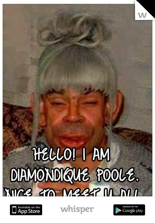 HELLO! I AM DIAMONDIQUE POOLE. NICE TO MEET U ALL.
