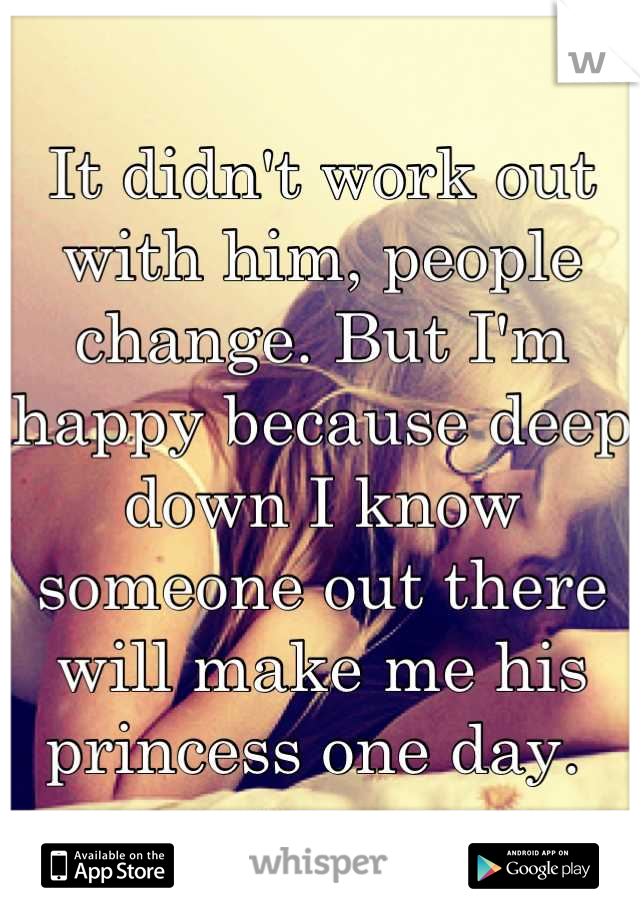 It didn't work out with him, people change. But I'm happy because deep down I know someone out there will make me his princess one day.