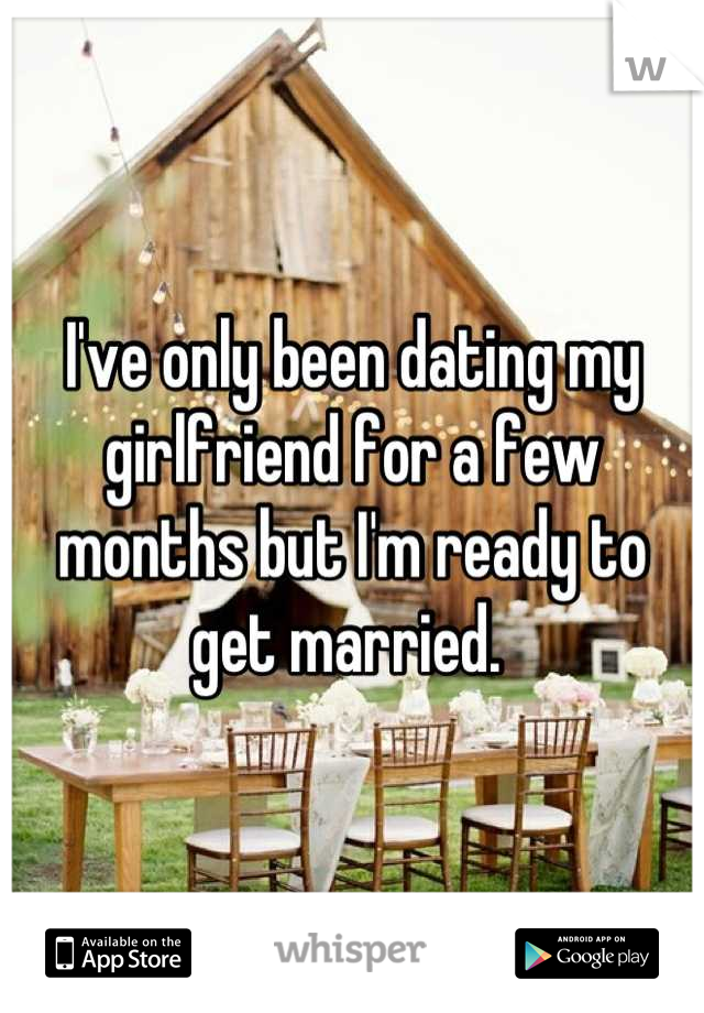 I've only been dating my girlfriend for a few months but I'm ready to get married.