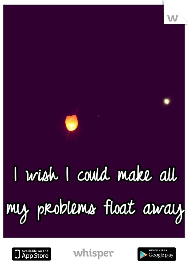 I wish I could make all my problems float away