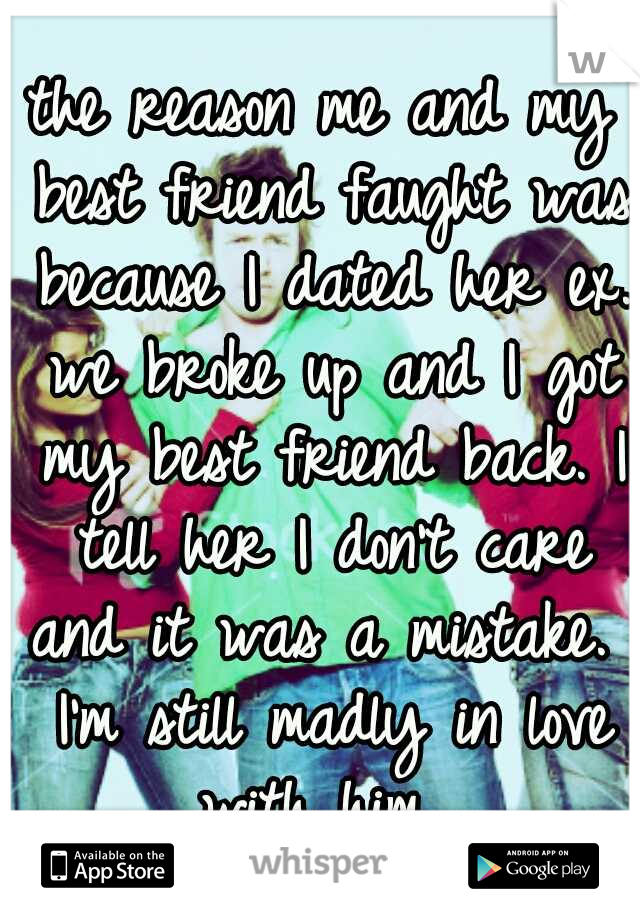 the reason me and my best friend faught was because I dated her ex. we broke up and I got my best friend back. I tell her I don't care and it was a mistake.  I'm still madly in love with him.