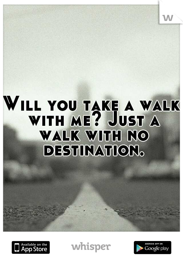 Will you take a walk with me? Just a walk with no destination.
