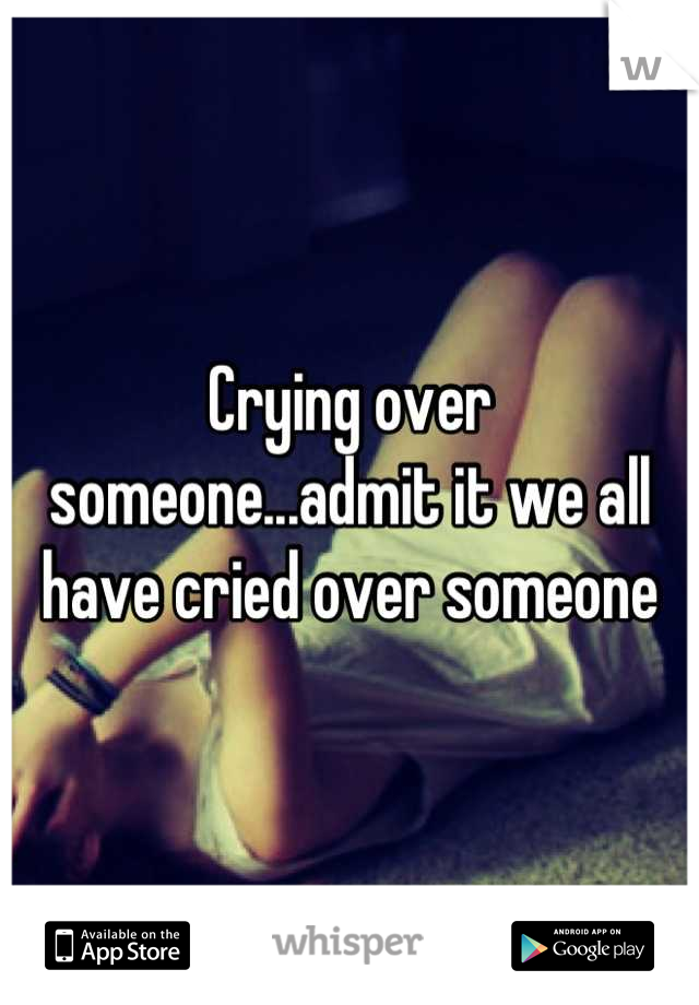 Crying over someone...admit it we all have cried over someone