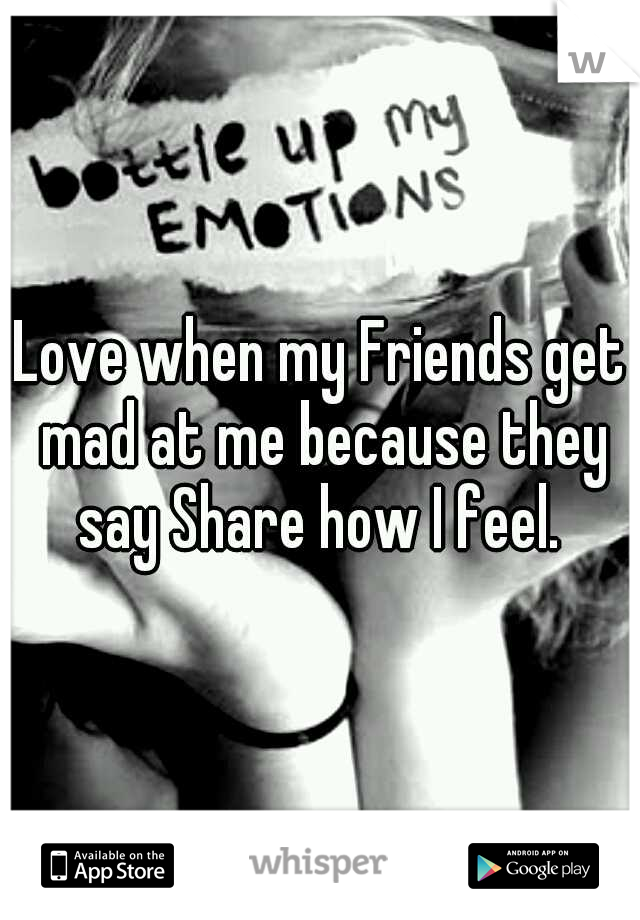 Love when my Friends get mad at me because they say Share how I feel.