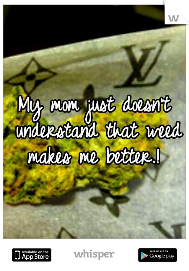 My mom just doesn't understand that weed makes me better.!
