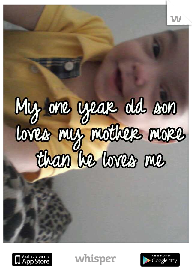 My one year old son loves my mother more than he loves me
