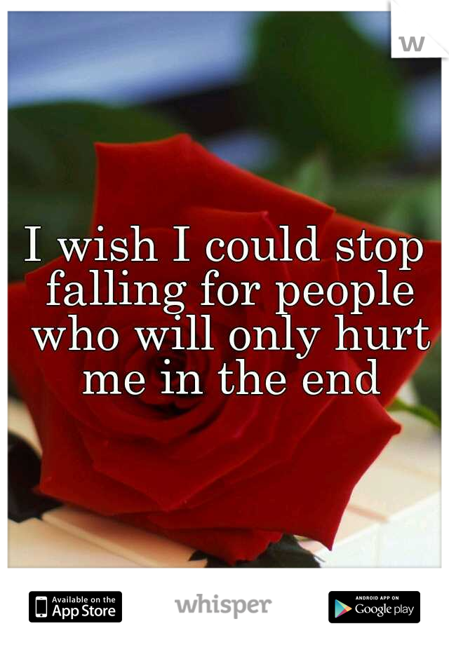 I wish I could stop falling for people who will only hurt me in the end