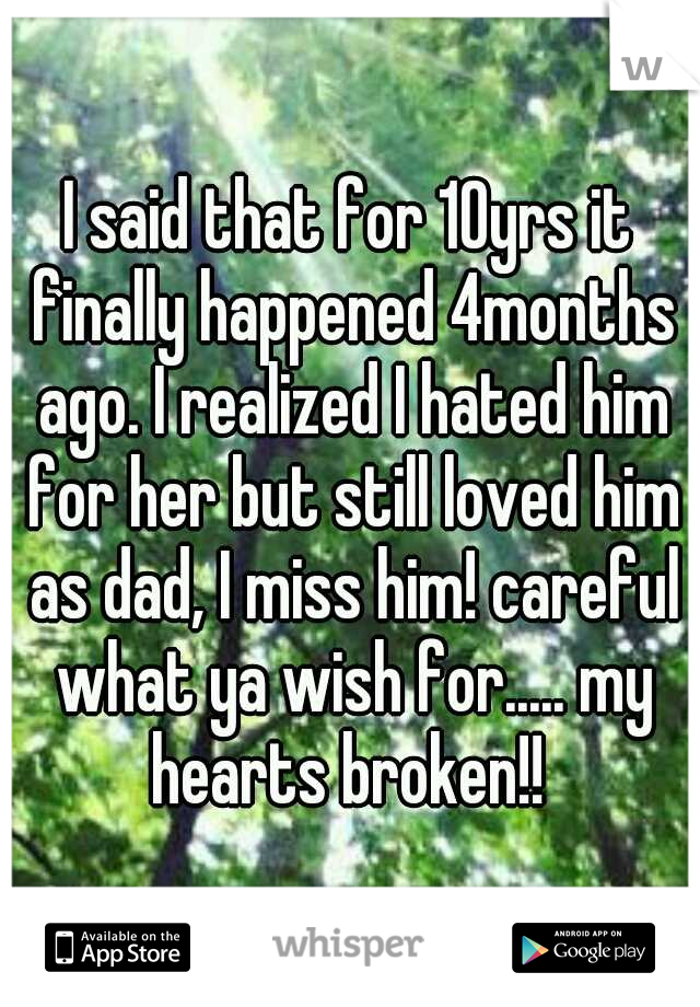 I said that for 10yrs it finally happened 4months ago. I realized I hated him for her but still loved him as dad, I miss him! careful what ya wish for..... my hearts broken!!