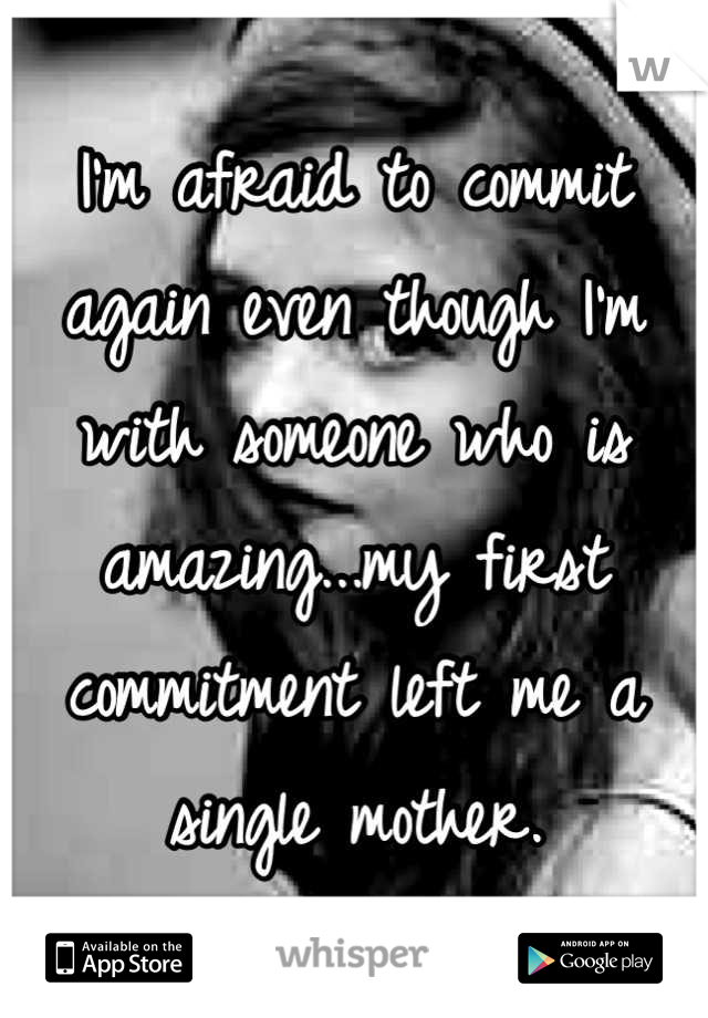 I'm afraid to commit again even though I'm with someone who is amazing...my first commitment left me a single mother.