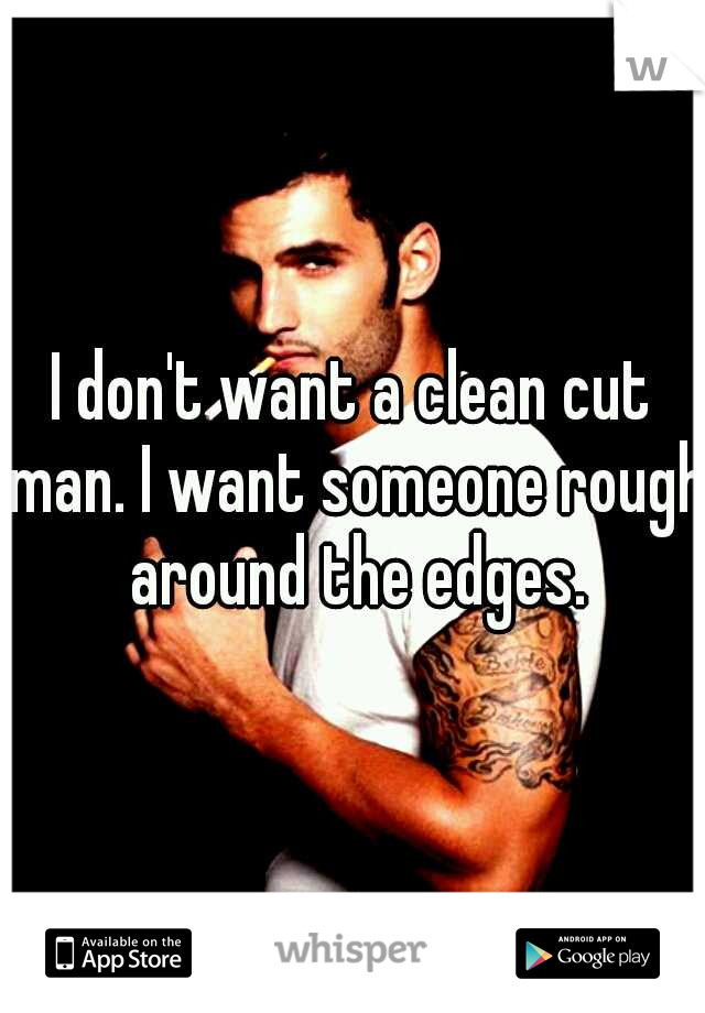I don't want a clean cut man. I want someone rough around the edges.