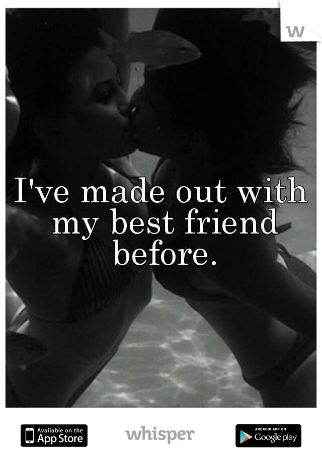 I've made out with my best friend before.