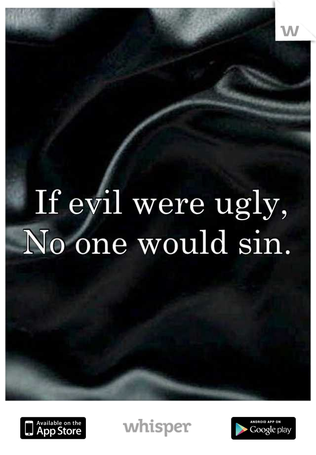 If evil were ugly,  No one would sin.