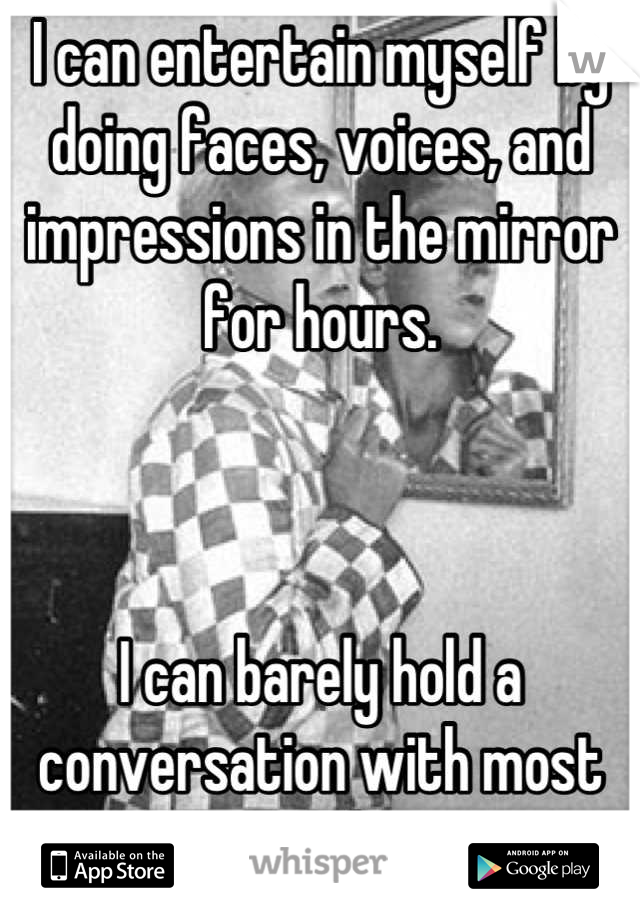 I can entertain myself by doing faces, voices, and impressions in the mirror for hours.    I can barely hold a conversation with most people.