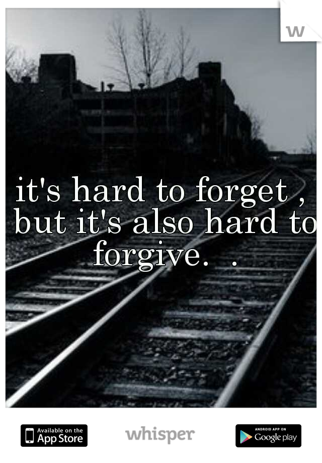 it's hard to forget , but it's also hard to forgive.  .