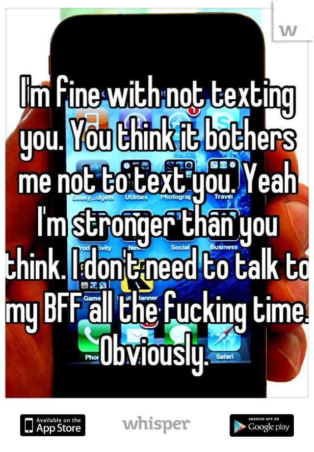 I'm fine with not texting you. You think it bothers me not to text you. Yeah I'm stronger than you think. I don't need to talk to my BFF all the fucking time. Obviously.