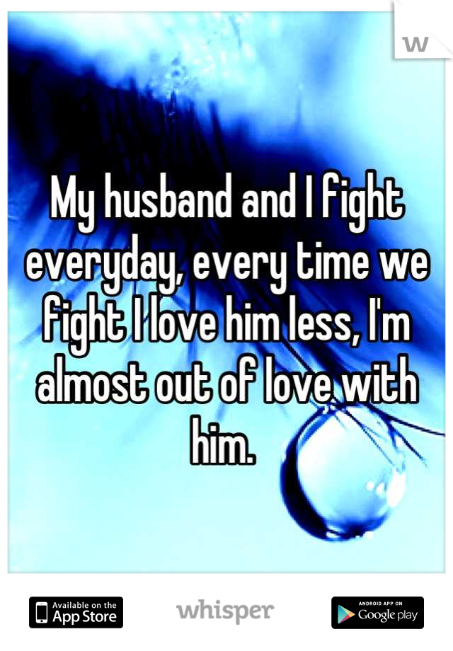 My husband and I fight everyday, every time we fight I love him less, I'm almost out of love with him.