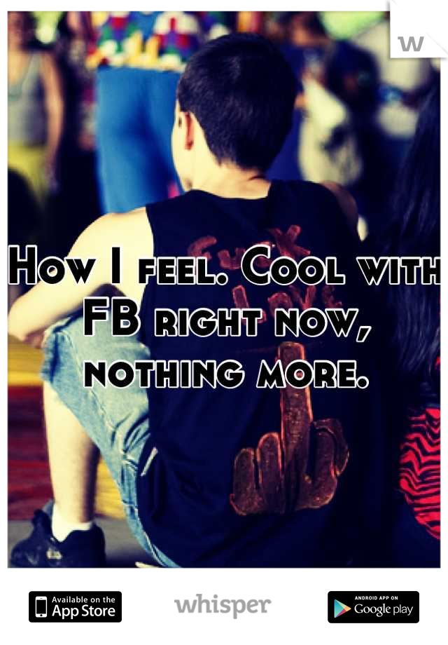 How I feel. Cool with FB right now, nothing more.