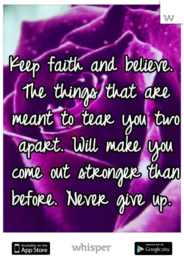 Keep faith and believe. The things that are meant to tear you two apart. Will make you come out stronger than before. Never give up.