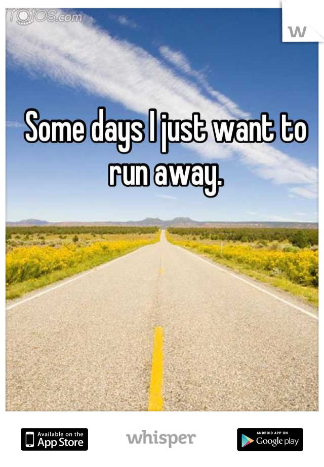 Some days I just want to run away.