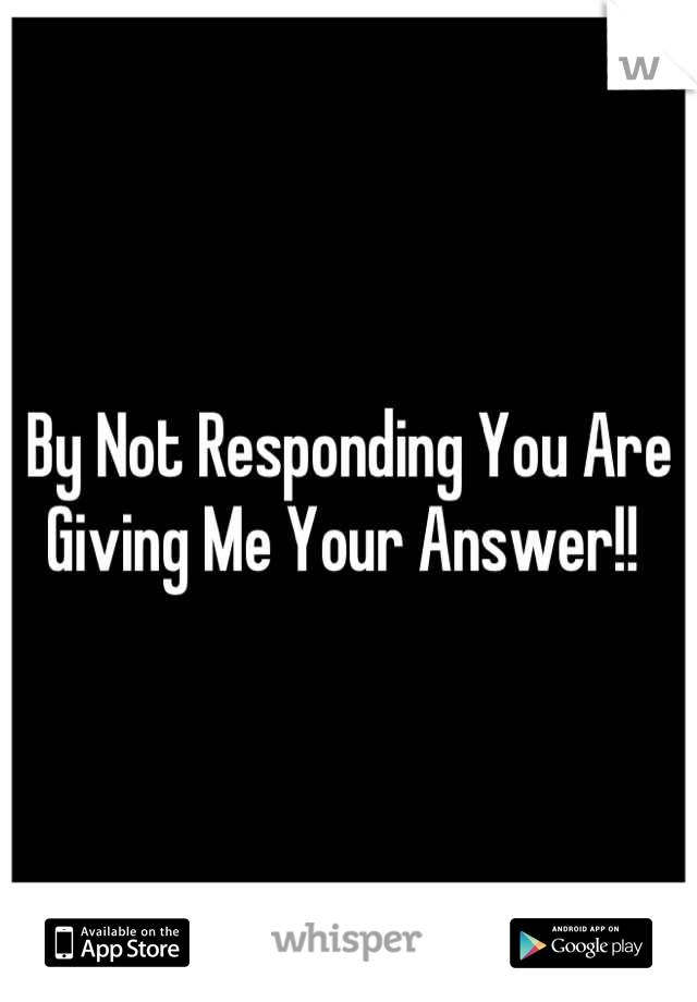 By Not Responding You Are Giving Me Your Answer!!