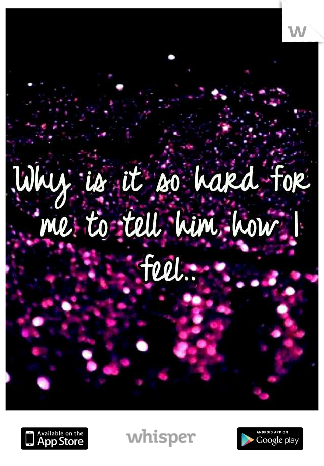 Why is it so hard for me to tell him how I feel..